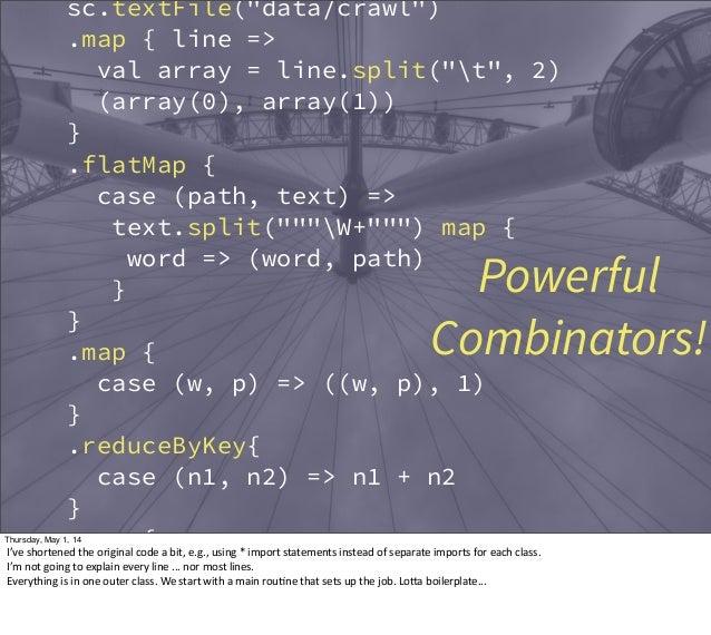 "sc.textFile(""data/crawl"") .map { line => val array = line.split(""t"", 2) (array(0), array(1)) } .flatMap { case (path, text..."
