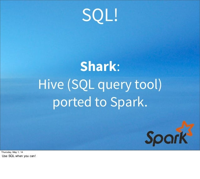 Shark: Hive (SQL query tool) ported to Spark. SQL! Thursday, May 1, 14 Use SQL when you can!