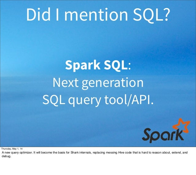 Spark SQL: Next generation SQL query tool/API. Did I mention SQL? Thursday, May 1, 14 A new query optimizer. It will becom...