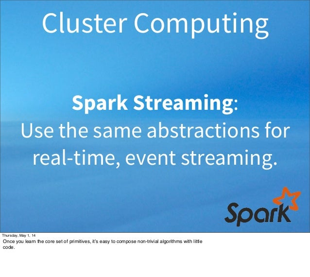 Spark Streaming: Use the same abstractions for real-time, event streaming. Cluster Computing Thursday, May 1, 14 Once you ...
