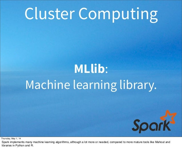 MLlib: Machine learning library. Cluster Computing Thursday, May 1, 14 Spark implements many machine learning algorithms, ...