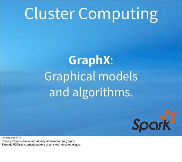 GraphX: Graphical models and algorithms. Cluster Computing Thursday, May 1, 14 Some problems are more naturally represente...