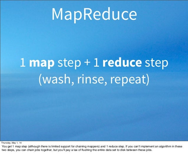 1 map step + 1 reduce step (wash, rinse, repeat) MapReduce Thursday, May 1, 14 You get 1 map step (although there is limit...
