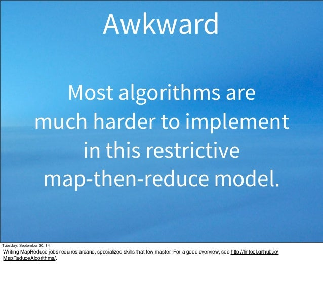 Awkward  Most algorithms are  much harder to implement  in this restrictive  map-then-reduce model.  Tuesday, September 30...