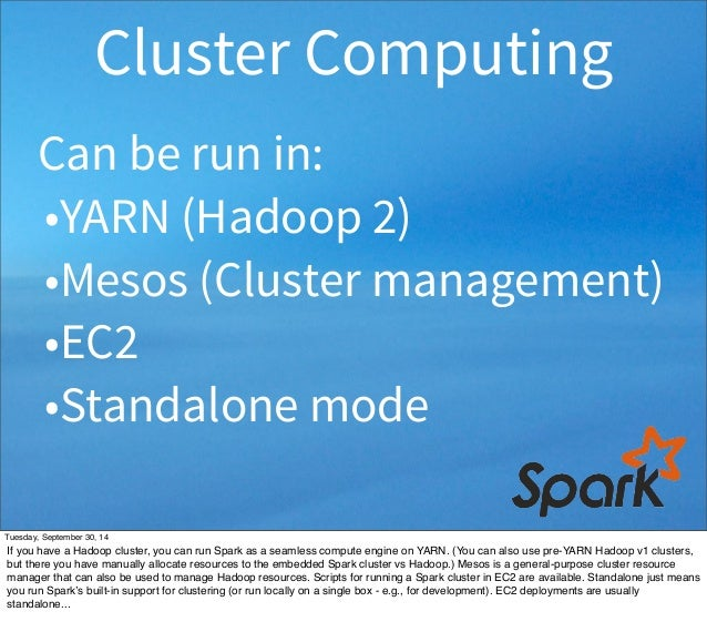 Cluster Computing  Can be run in:  •YARN (Hadoop 2)  •Mesos (Cluster management)  •EC2  •Standalone mode  Tuesday, Septemb...