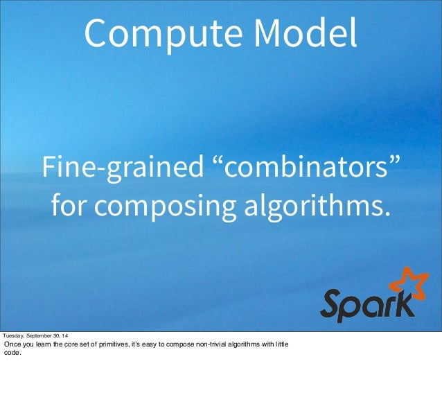 """Compute Model  Fine-grained """"combinators""""  for composing algorithms.  Tuesday, September 30, 14  Once you learn the core s..."""