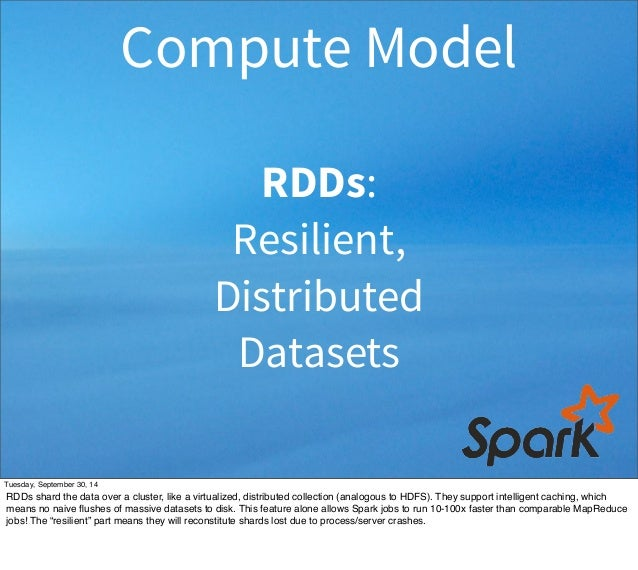 Compute Model  RDDs:  Resilient,  Distributed  Datasets  Tuesday, September 30, 14  RDDs shard the data over a cluster, li...