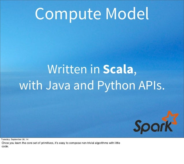 Compute Model  Written in Scala,  with Java and Python APIs.  Tuesday, September 30, 14  Once you learn the core set of pr...