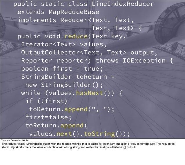 public static class LineIndexReducer  extends MapReduceBase  implements Reducer<Text, Text,  Text, Text> {  public void re...