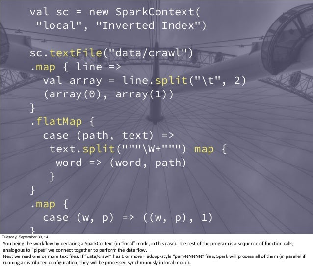 """val sc = new SparkContext(  """"local"""", """"Inverted Index"""")  sc.textFile(""""data/crawl"""")  .map { line =>  val array = line.split(..."""