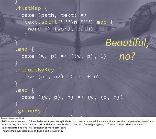 "}  .flatMap {  case (path, text) =>  text.split(""""""W+"""""") map {  word => (word, path)  }  Beautiful,  }  .map {  case (w, ..."