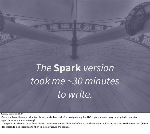 The Spark version  took me ~30 minutes  to write.  Tuesday, September 30, 14  Once  you  learn  the  core  primiEves  I  u...