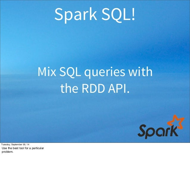 Spark SQL!  Mix SQL queries with  the RDD API.  Tuesday, September 30, 14  Use the best tool for a particular  problem.