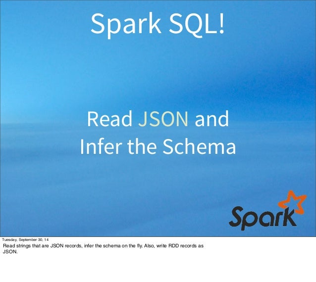 Spark SQL!  Read JSON and  Infer the Schema  Tuesday, September 30, 14  Read strings that are JSON records, infer the sche...