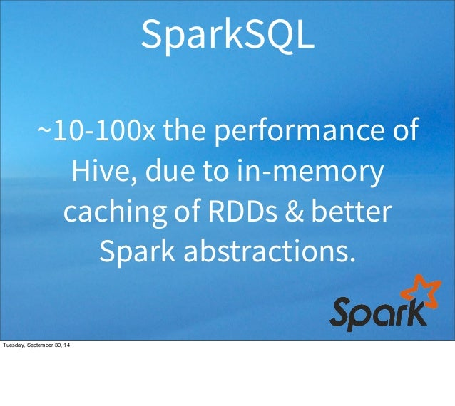 SparkSQL  ~10-100x the performance of  Hive, due to in-memory  caching of RDDs & better  Spark abstractions.  Tuesday, Sep...