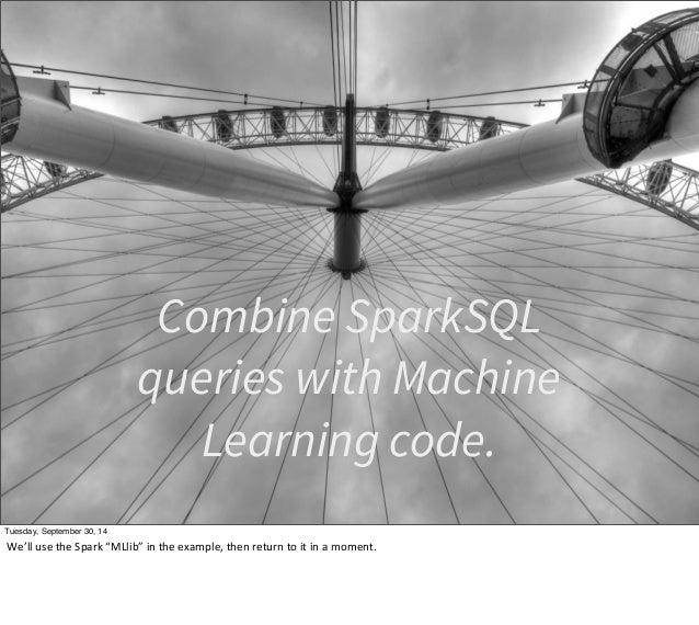 """Combine SparkSQL  queries with Machine  Learning code.  Tuesday, September 30, 14  We'll  use  the  Spark  """"MLlib""""  in  th..."""