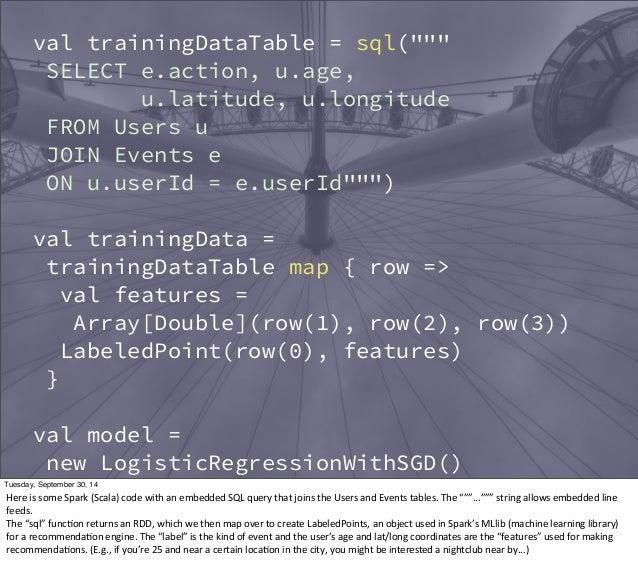"""val trainingDataTable = sql(""""""""""""  SELECT e.action, u.age,  u.latitude, u.longitude  FROM Users u  JOIN Events e  ON u.userI..."""