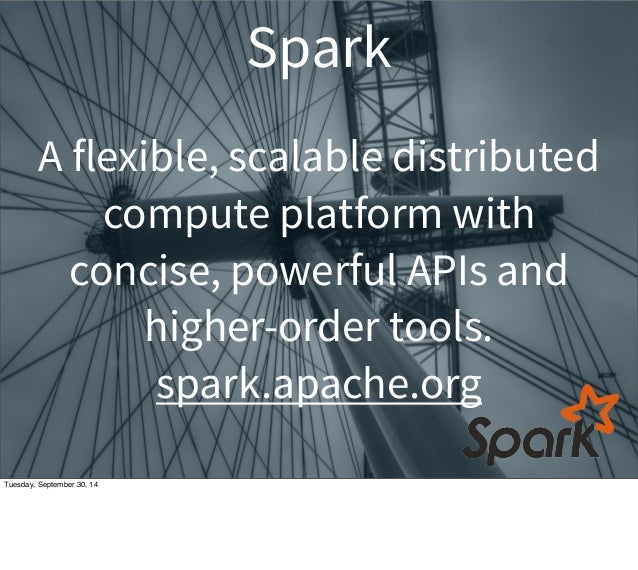 Spark  A flexible, scalable distributed  compute platform with  concise, powerful APIs and  higher-order tools.  spark.apa...