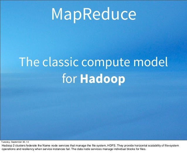 MapReduce  The classic compute model  for Hadoop  Tuesday, September 30, 14  Hadoop 2 clusters federate the Name node serv...