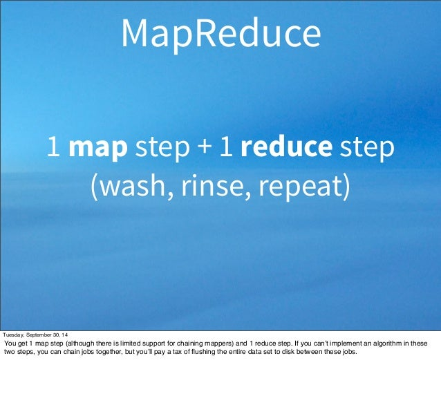 MapReduce  1 map step + 1 reduce step  (wash, rinse, repeat)  Tuesday, September 30, 14  You get 1 map step (although ther...