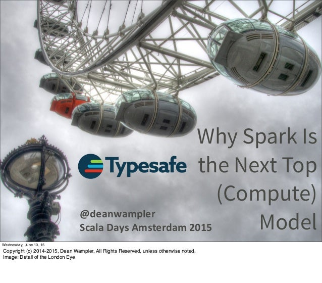 Why Spark Is the Next Top (Compute) Model @deanwampler Scala  Days  Amsterdam  2015 Wednesday, June 10, 15 Copyright...