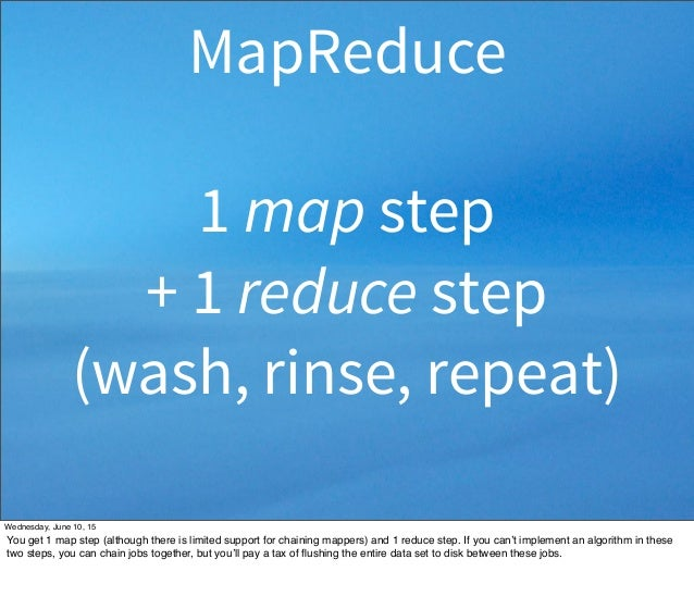 1 map step + 1 reduce step (wash, rinse, repeat) MapReduce Wednesday, June 10, 15 You get 1 map step (although there is li...