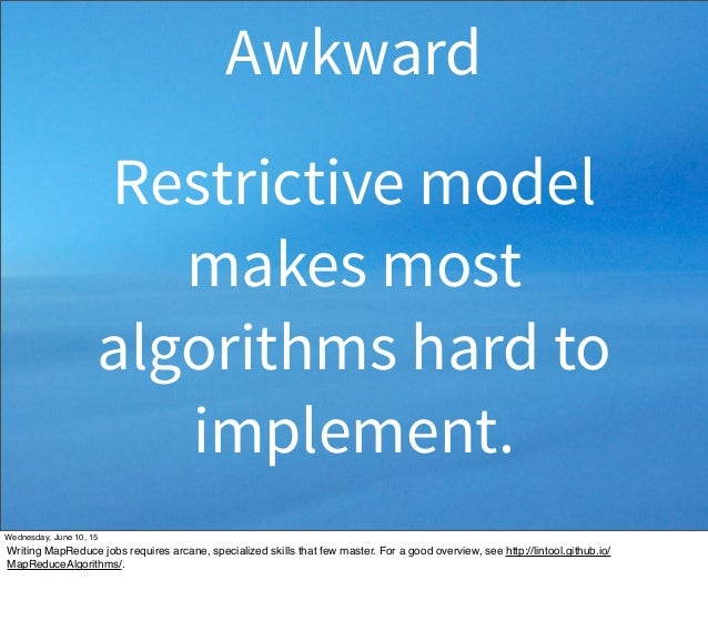 Restrictive model makes most algorithms hard to implement. Awkward Wednesday, June 10, 15 Writing MapReduce jobs requires ...