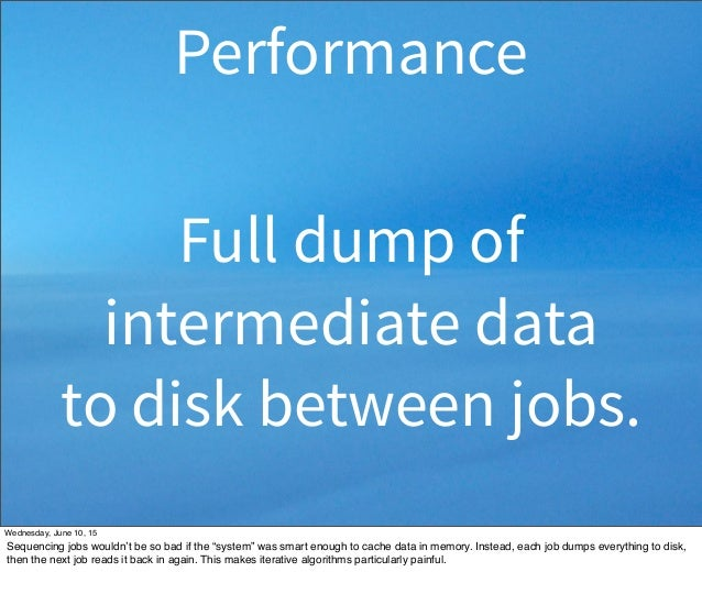 Full dump of intermediate data to disk between jobs. Performance Wednesday, June 10, 15 Sequencing jobs wouldn't be so bad...