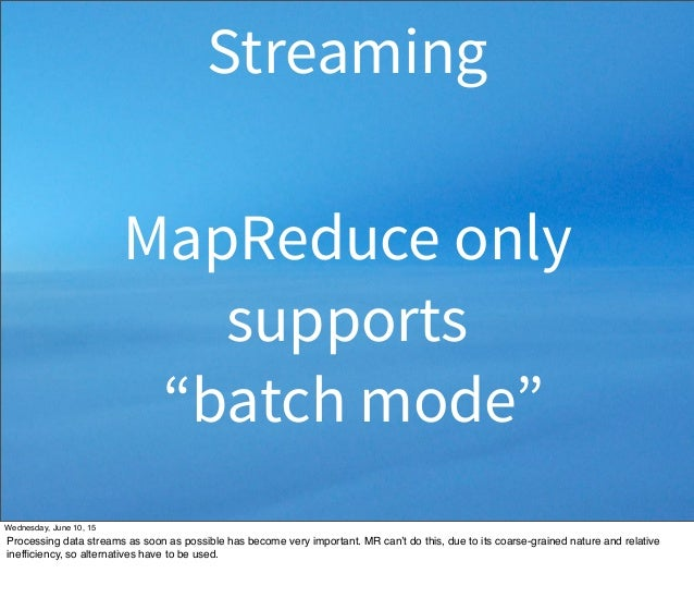 """MapReduce only supports """"batch mode"""" Streaming Wednesday, June 10, 15 Processing data streams as soon as possible has beco..."""