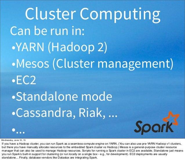 Can be run in: •YARN (Hadoop 2) •Mesos (Cluster management) •EC2 •Standalone mode •Cassandra, Riak, ... •... Cluster Compu...