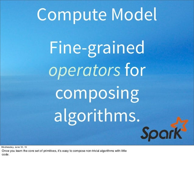 Fine-grained operators for composing algorithms. Compute Model Wednesday, June 10, 15 Once you learn the core set of primi...