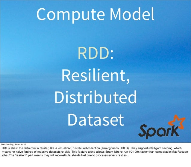 RDD: Resilient, Distributed Dataset Compute Model Wednesday, June 10, 15 RDDs shard the data over a cluster, like a virtua...