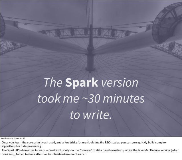 The Spark version took me ~30 minutes to write. Wednesday, June 10, 15 Once  you  learn  the  core  primi1ves  ...