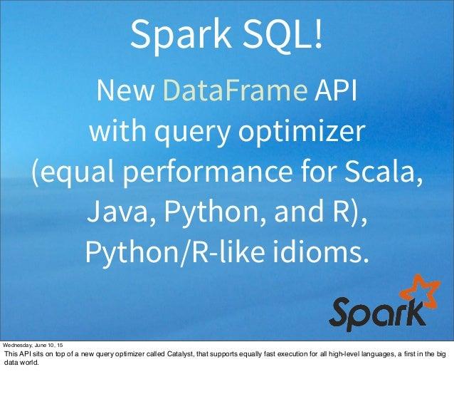 New DataFrame API with query optimizer (equal performance for Scala, Java, Python, and R), Python/R-like idioms. Spark SQL...