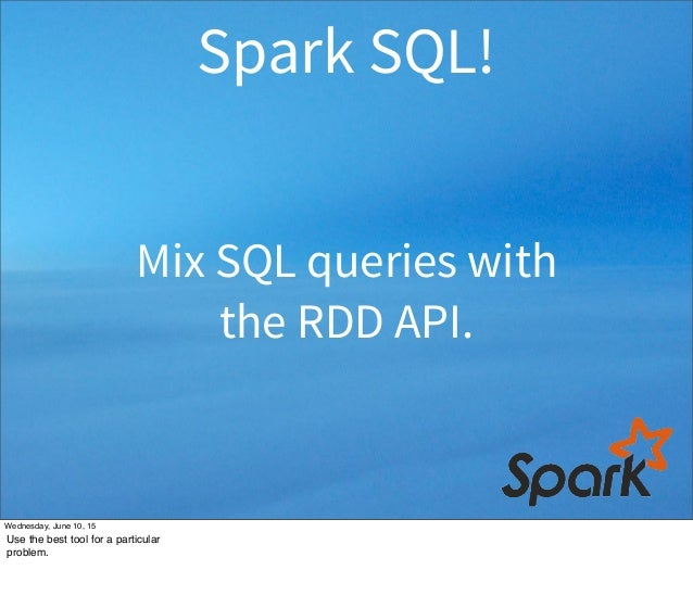 Mix SQL queries with the RDD API. Spark SQL! Wednesday, June 10, 15 Use the best tool for a particular problem.
