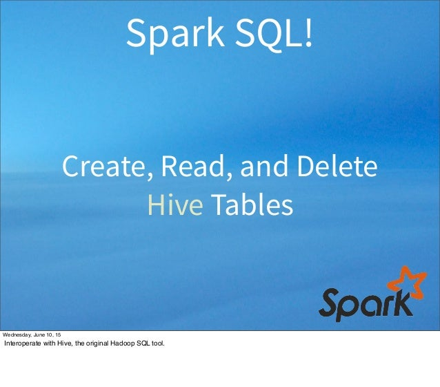 Create, Read, and Delete Hive Tables Spark SQL! Wednesday, June 10, 15 Interoperate with Hive, the original Hadoop SQL too...