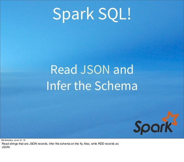 Read JSON and Infer the Schema Spark SQL! Wednesday, June 10, 15 Read strings that are JSON records, infer the schema on t...