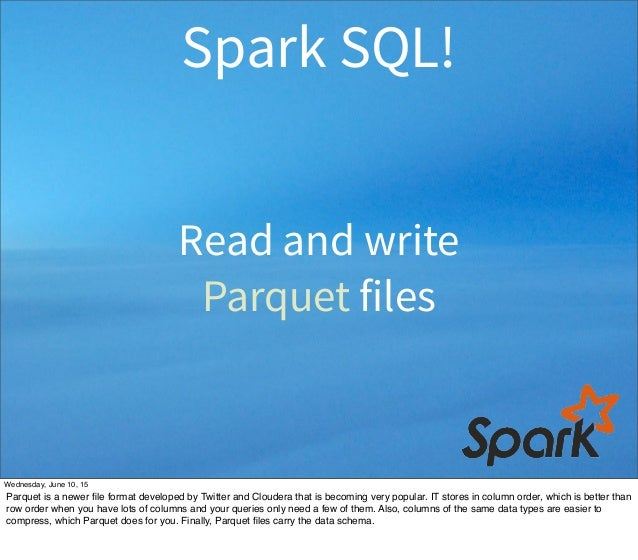 Read and write Parquet files Spark SQL! Wednesday, June 10, 15 Parquet is a newer file format developed by Twitter and Clou...