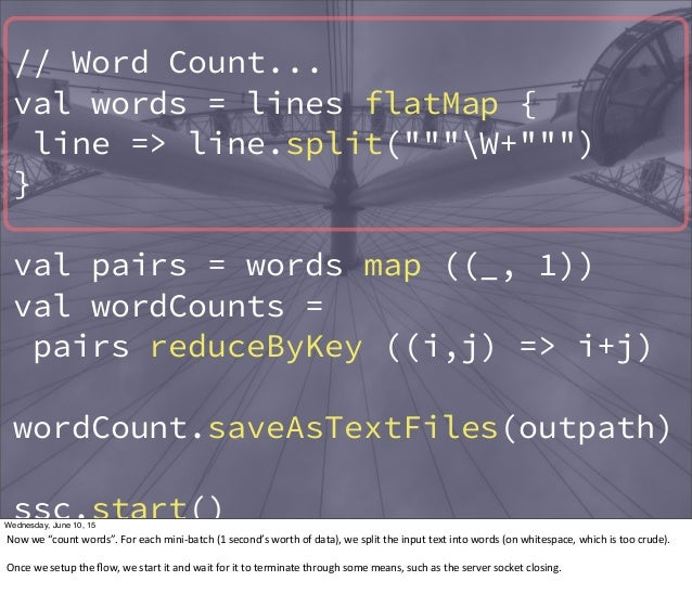 """// Word Count... val words = lines flatMap { line => line.split(""""""""""""W+"""""""""""") } val pairs = words map ((_, 1)) val wordCounts ..."""