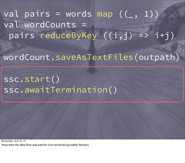val pairs = words map ((_, 1)) val wordCounts = pairs reduceByKey ((i,j) => i+j) wordCount.saveAsTextFiles(outpath) ssc.st...