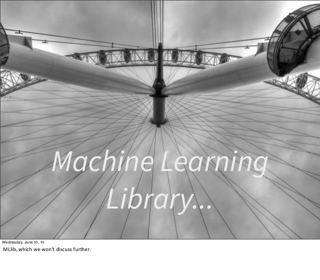 Machine Learning Library... Wednesday, June 10, 15 MLlib,  which  we  won't  discuss  further.