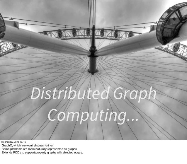 Distributed Graph Computing... Wednesday, June 10, 15 GraphX, which we won't discuss further. Some problems are more natur...