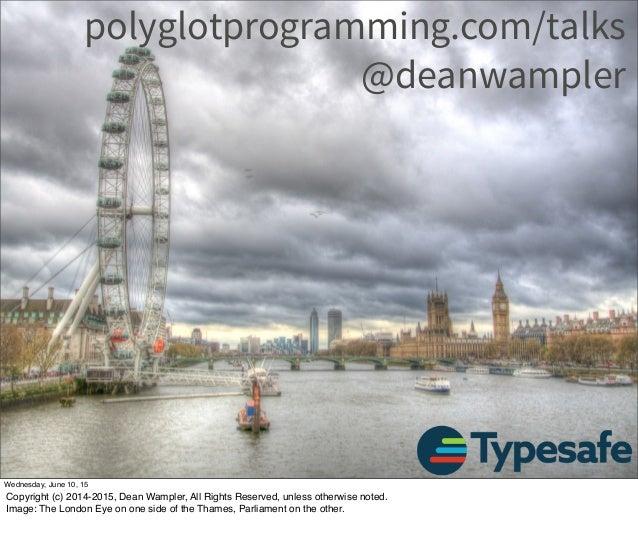 polyglotprogramming.com/talks @deanwampler Wednesday, June 10, 15 Copyright (c) 2014-2015, Dean Wampler, All Rights Reserv...