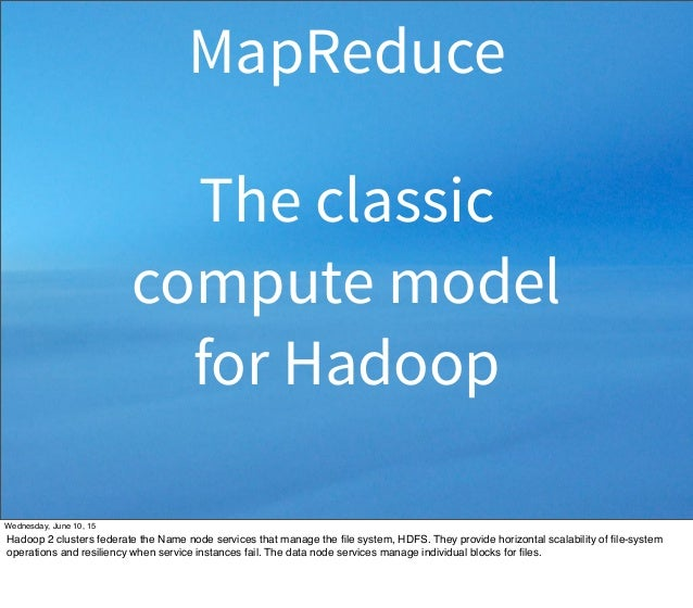 MapReduce The classic compute model for Hadoop Wednesday, June 10, 15 Hadoop 2 clusters federate the Name node services th...
