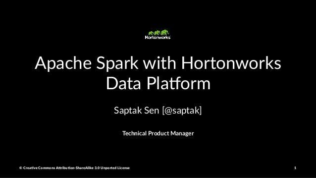 Apache Spark with Hortonworks Data Pla5orm Saptak Sen [@saptak] Technical Product Manager © Crea've Commons A.ribu'on-Shar...