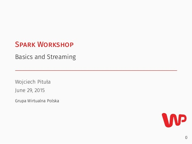 Spark Workshop Basics and Streaming Wojciech Pituła June 29, 2015 Grupa Wirtualna Polska 0