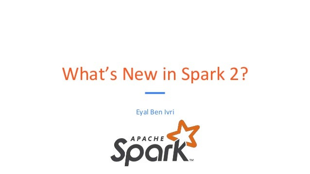 What's New in Spark 2? Eyal Ben Ivri