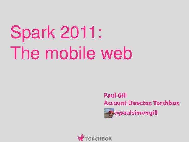 Spark 2011:The mobile web<br />Paul Gill<br />Account Director, Torchbox<br />@paulsimongill<br />