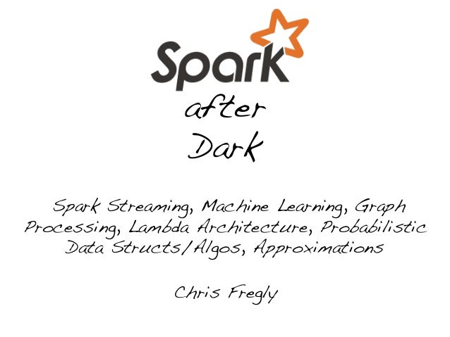 after! Dark! ! Spark Streaming, Machine Learning, Graph Processing, Lambda Architecture, Probabilistic Data Structs/Algos,...