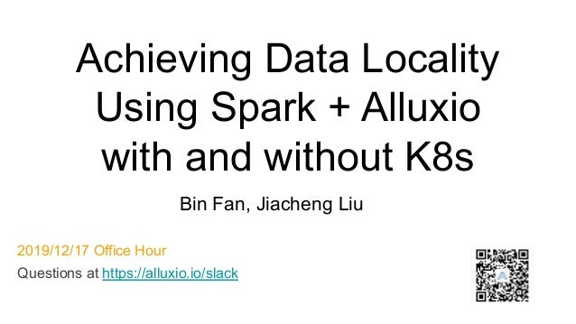 Achieving Data Locality Using Spark + Alluxio with and without K8s Bin Fan, Jiacheng Liu 2019/12/17 Office Hour Questions ...